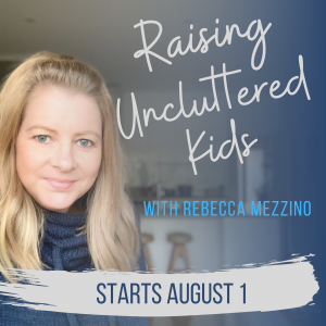 Raising Uncluttered Kids course starts Aug 1